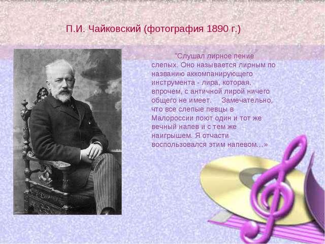"""П.И. Чайковский (фотография 1890 г.) """"Слушал лирное пение слепых. Оно называ..."""