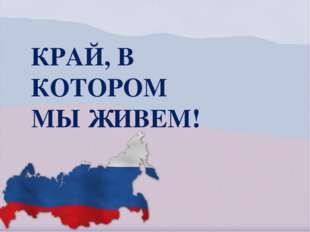 КРАЙ, В КОТОРОМ МЫ ЖИВЕМ!