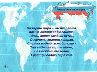 Российская Федерация На карте мира – части света, Как на ладони вся планета.