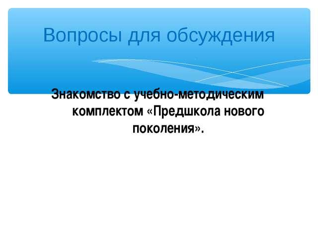 Вопросы для обсуждения Знакомство с учебно-методическим комплектом «Предшкола...