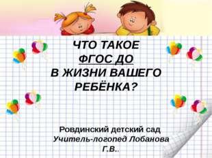 ЧТО ТАКОЕ ФГОС ДО В ЖИЗНИ ВАШЕГО РЕБЁНКА? Ровдинский детский сад Учитель-лог