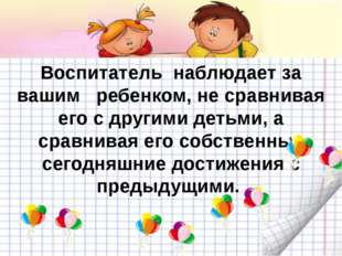 Воспитатель наблюдает за вашим ребенком, не сравнивая его с другими детьми,