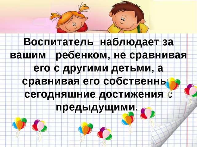 Воспитатель наблюдает за вашим ребенком, не сравнивая его с другими детьми,...