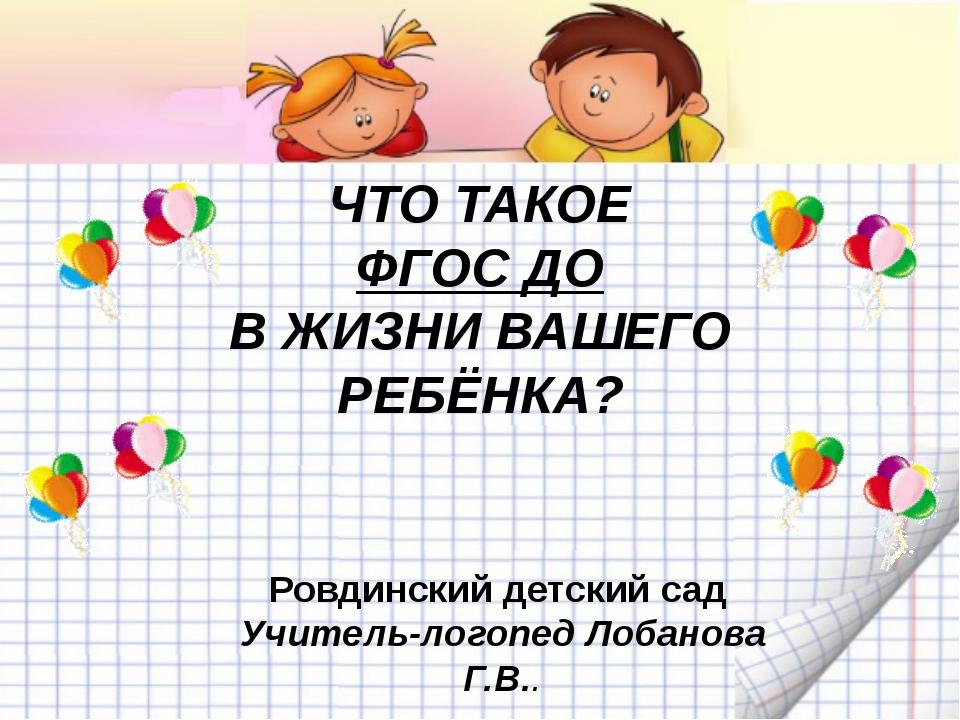 ЧТО ТАКОЕ ФГОС ДО В ЖИЗНИ ВАШЕГО РЕБЁНКА? Ровдинский детский сад Учитель-лог...