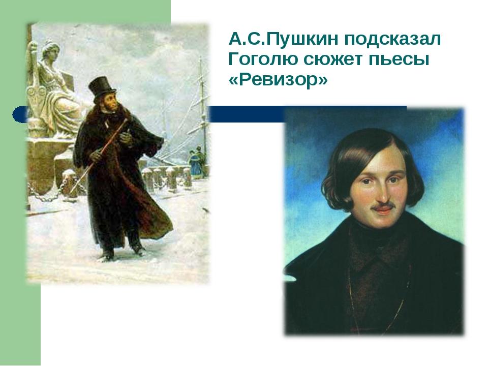 А.С.Пушкин подсказал Гоголю сюжет пьесы «Ревизор»