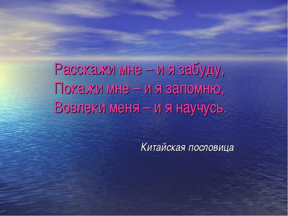 Расскажи мне – и я забуду, Покажи мне – и я запомню, Вовлеки меня – и я научу...