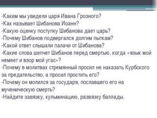 -Каким мы увидели царя Ивана Грозного? -Как называет Шибанова Иоанн? -Какую о