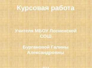 Курсовая работа Учителя МБОУ Лосненской СОШ Бургановой Галины Александровны 2