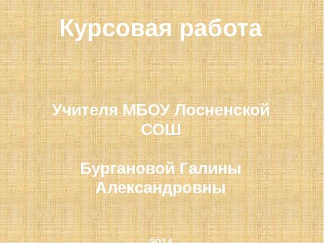 Курсовая работа Учителя МБОУ Лосненской СОШ Бургановой Галины Александровны 2...