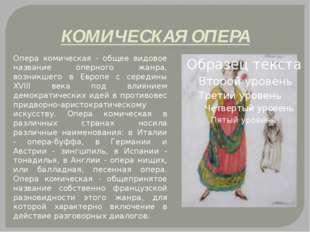 КОМИЧЕСКАЯ ОПЕРА Опера комическая - общее видовое название оперного жанра, в