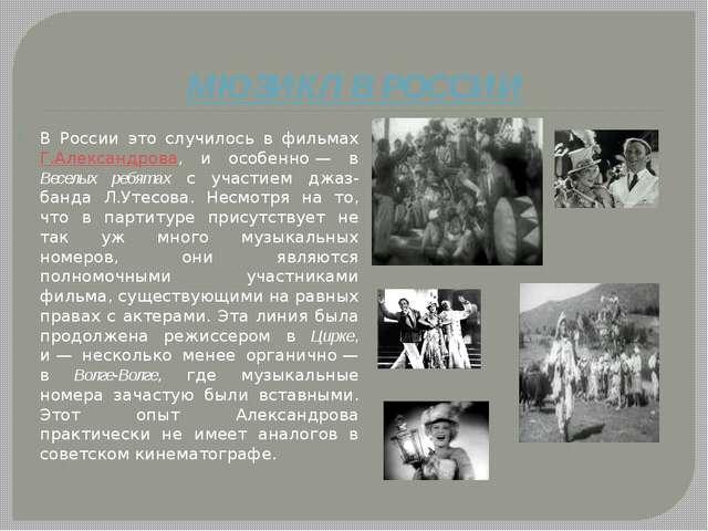 МЮЗИКЛ В РОССИИ В России это случилось в фильмах Г.Александрова, и особенно—...