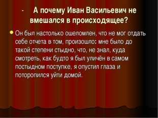 - А почему Иван Васильевич не вмешался в происходящее? Он был настолько ошело