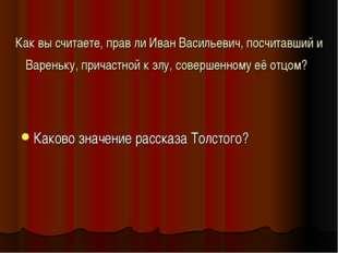 Как вы считаете, прав ли Иван Васильевич, посчитавший и Вареньку, причастной