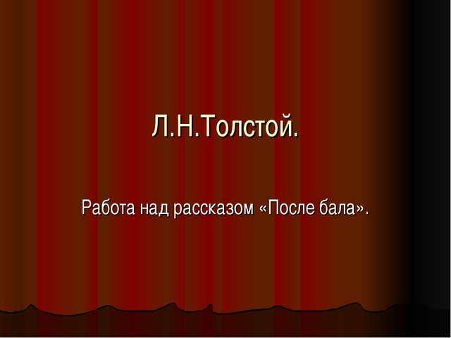 Л.Н.Толстой. Работа над рассказом «После бала».