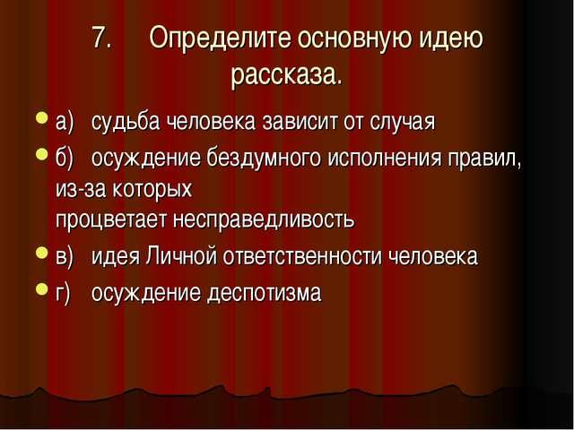 7.Определите основную идею рассказа. а)судьба человека зависит от случая б)...