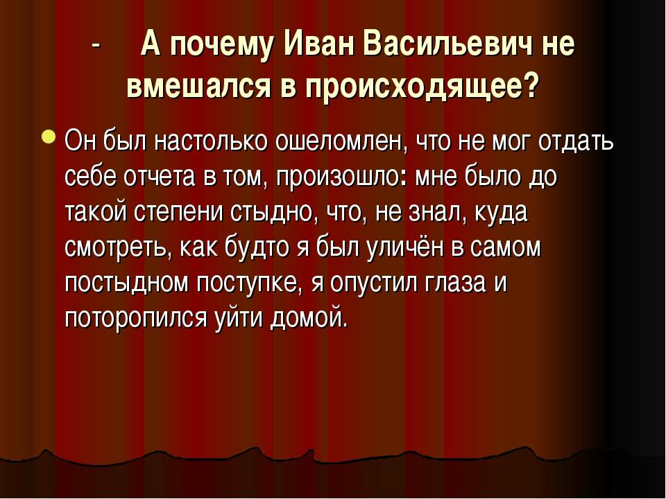 - А почему Иван Васильевич не вмешался в происходящее? Он был настолько ошело...