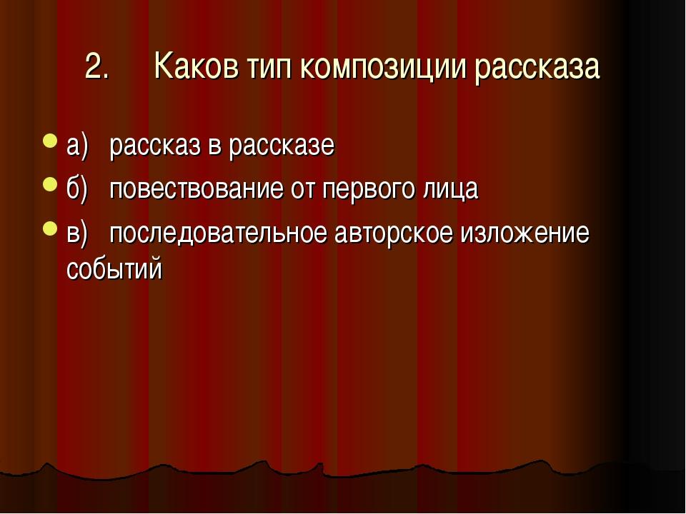 2.Каков тип композиции рассказа а)рассказ в рассказе б)повествование от пе...