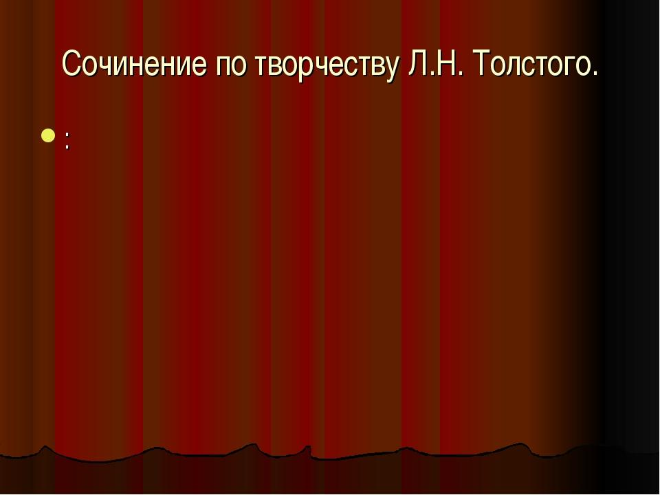 Сочинение по творчеству Л.Н. Толстого. :