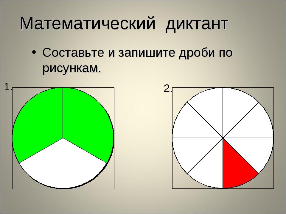 Математический диктант Составьте и запишите дроби по рисункам.
