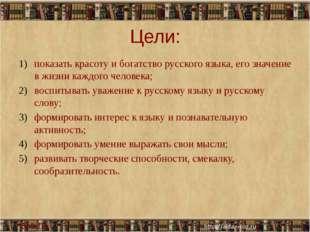 Цели: показать красоту и богатство русского языка, его значение в жизни каждо