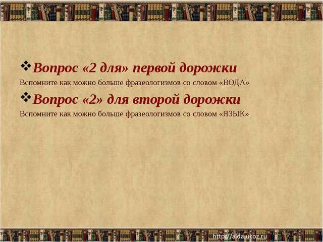 Вопрос «2 для» первой дорожки Вспомните как можно больше фразеологизмов со с...