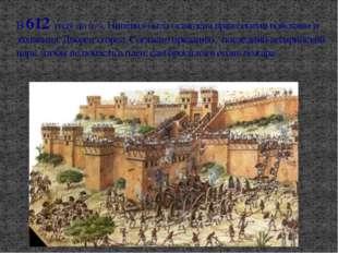 В 612 году до н. э. Ниневия была осаждена вражескими войсками и захвачена. Дв