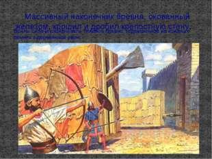 Массивный наконечник бревна, окованный железом, крошил и дробил крепостную с