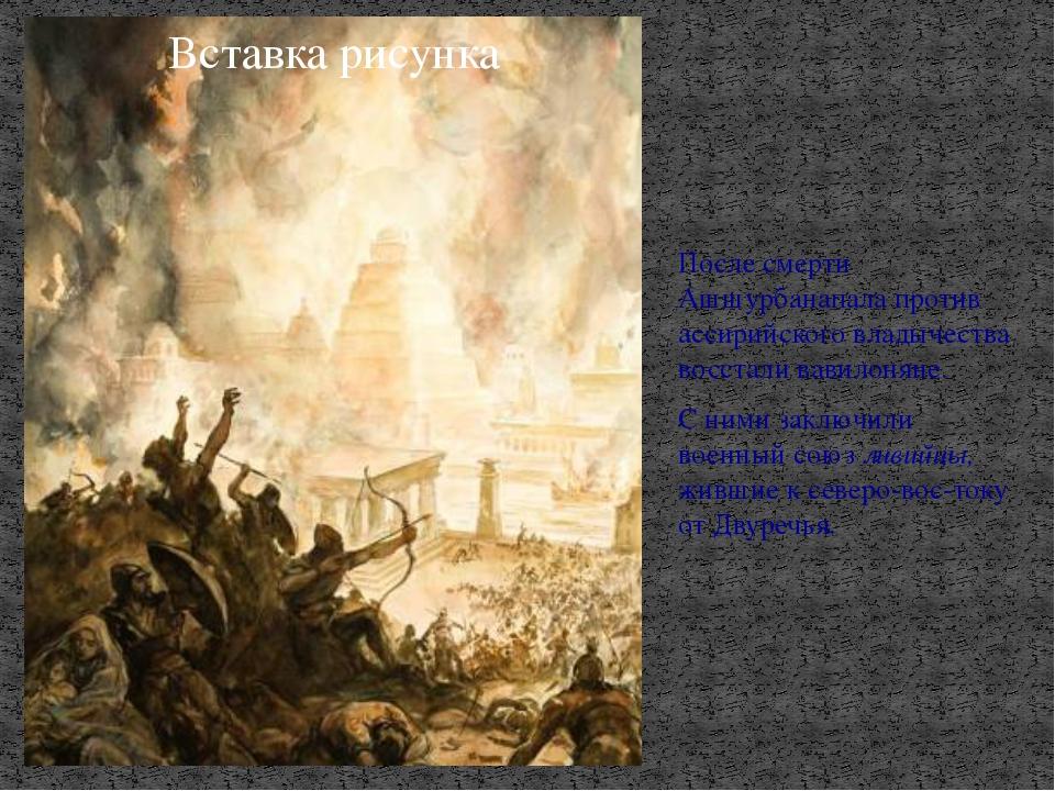 После смерти Ашшурбанапала против ассирийского владычества восстали вавилонян...