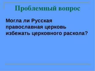 Проблемный вопрос Могла ли Русская православная церковь избежать церковного р