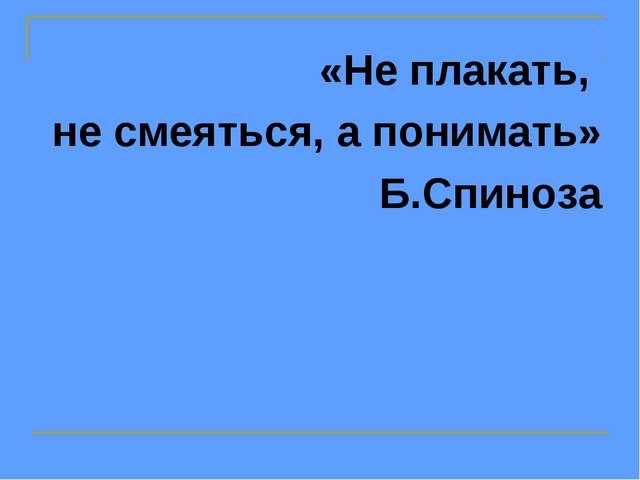 «Не плакать, не смеяться, а понимать» Б.Спиноза