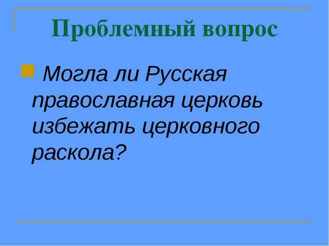 Проблемный вопрос Могла ли Русская православная церковь избежать церковного р...