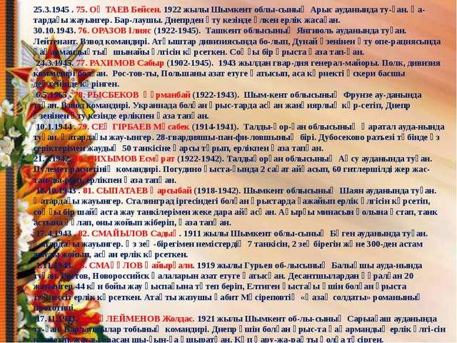25.3.1945 . 75. ОҢТАЕВ Бейсен. 1922 жылы Шымкент облысының Арыс ауданында ту...