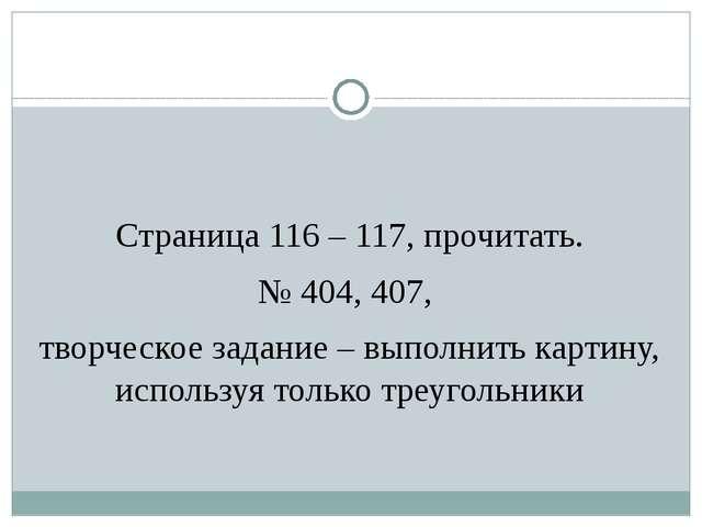 Страница 116 – 117, прочитать. № 404, 407, творческое задание – выполнить ка...