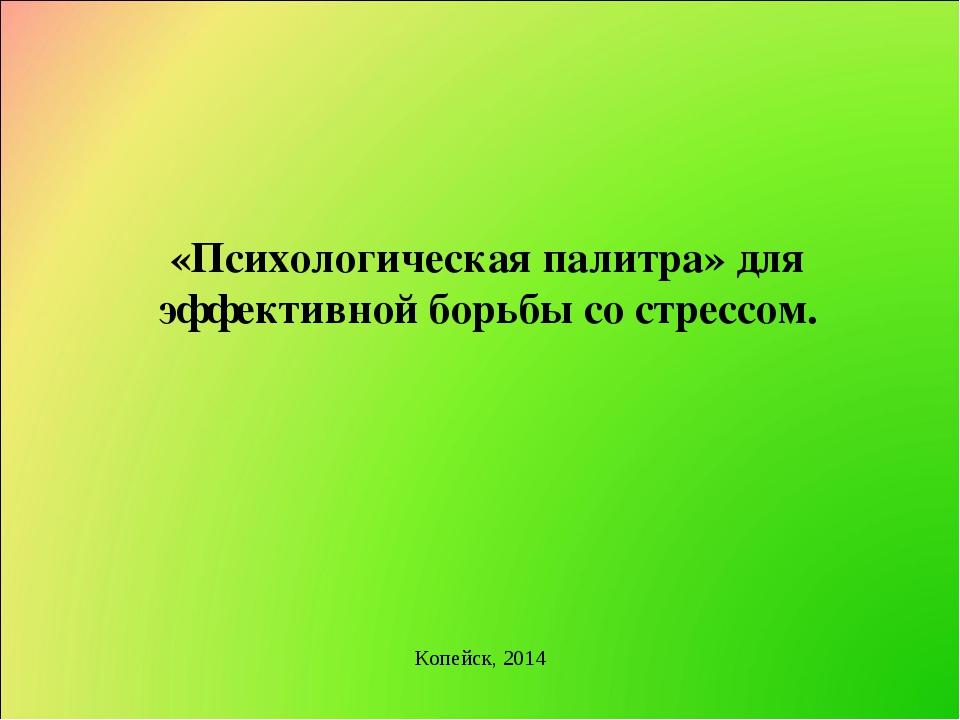 Копейск, 2014 «Психологическая палитра» для эффективной борьбы со стрессом.
