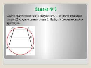 Задача № 5 Около трапеции описана окружность. Периметр трапеции равен 22, сре