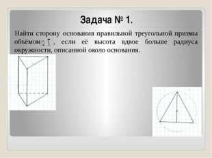 Задача № 1. Найти сторону основания правильной треугольной призмы объёмом , е