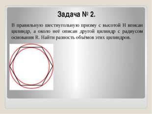 Задача № 2. В правильную шестиугольную призму с высотой Н вписан цилиндр, а о