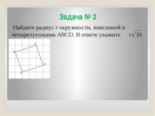 Задача № 2 Найдите радиус r окружности, вписанной в четырехугольник ABCD. В о