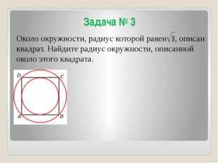 Задача № 3 Около окружности, радиус которой равен , описан квадрат. Найдите р
