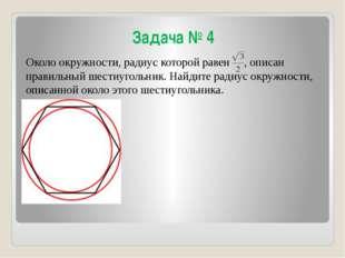 Задача № 4 Около окружности, радиус которой равен , описан правильный шестиуг