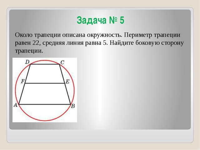 Задача № 5 Около трапеции описана окружность. Периметр трапеции равен 22, сре...