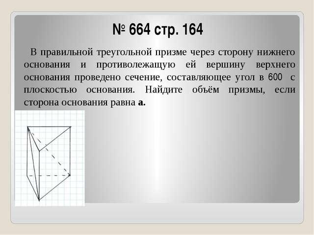 № 664 стр. 164 В правильной треугольной призме через сторону нижнего основани...
