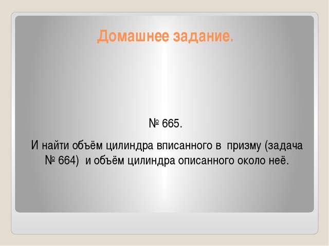 Домашнее задание. № 665. И найти объём цилиндра вписанного в призму (задача №...
