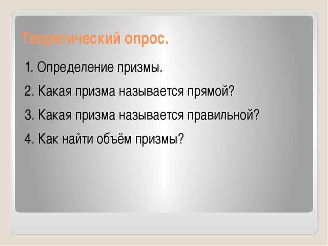 Теоретический опрос. 1. Определение призмы. 2. Какая призма называется прямой...