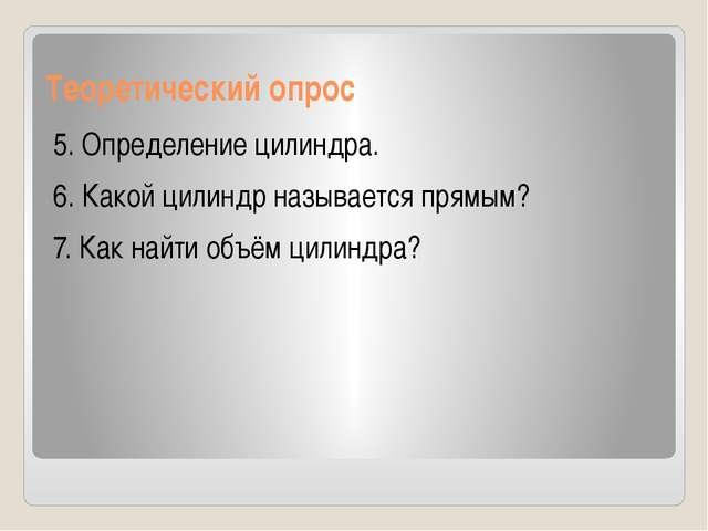 Теоретический опрос 5. Определение цилиндра. 6. Какой цилиндр называется прям...