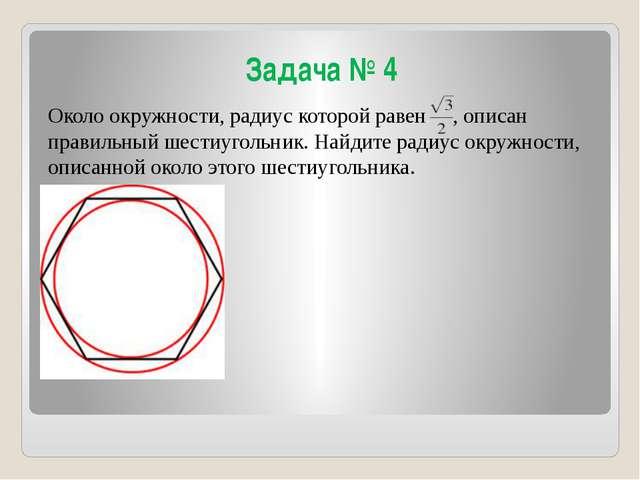 Задача № 4 Около окружности, радиус которой равен , описан правильный шестиуг...