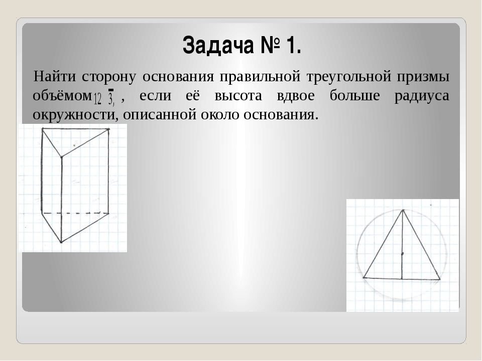 Задача № 1. Найти сторону основания правильной треугольной призмы объёмом , е...
