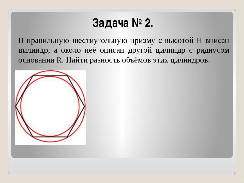 Задача № 2. В правильную шестиугольную призму с высотой Н вписан цилиндр, а о...