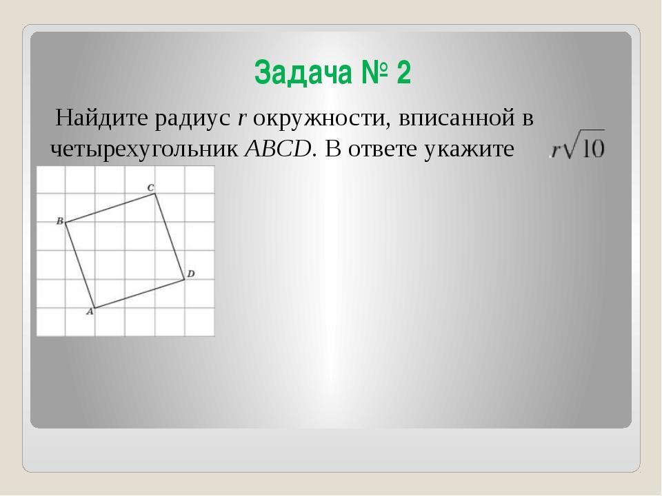 Задача № 2 Найдите радиус r окружности, вписанной в четырехугольник ABCD. В о...