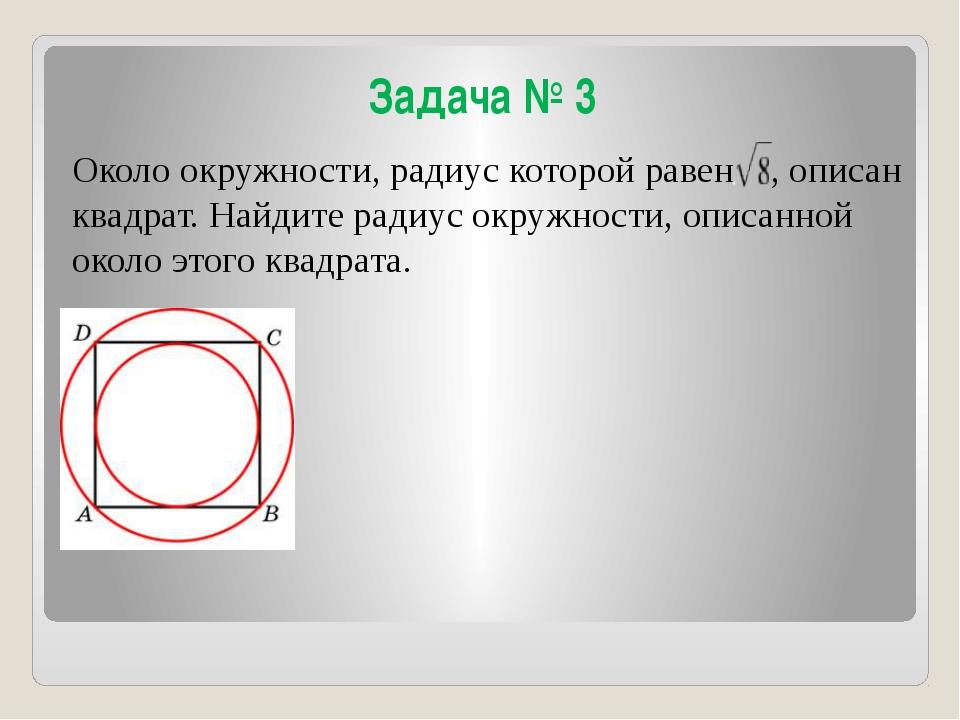 Задача № 3 Около окружности, радиус которой равен , описан квадрат. Найдите р...
